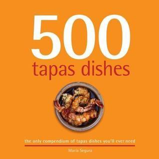 500 Tapas Dishes: The Only Compendium of Tapas Dishes Youll Ever Need Maria Segura