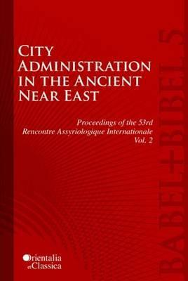City Administration in the Ancient Near East: Proceedings of the 53e Rencontre Assyriologique Internationale, Volume 2 Rencontre Assyriologique Internationale