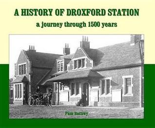 A History of Droxford Station: A Journey Through 1500 Years. Pam Butrey Pam Butrey