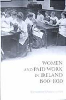 Women And Paid Work In Ireland, 1500 1930  by  Bernadette Whelan