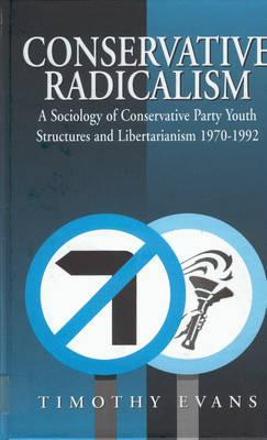 Conservative Radicalism: A Sociology of Conservative Party Youth Structures and Libertarianism, 1970-1992 Timothy Evans