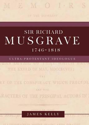 Sir Richard Musgrave, 1746-1818: Ultra-Protestant Ideologue James Kelly