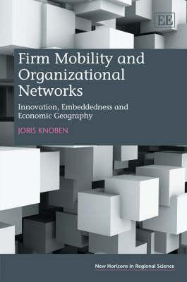 Firm Mobility and Organizational Networks: Innovation, Embeddedness and Economic Geography J. Knoben