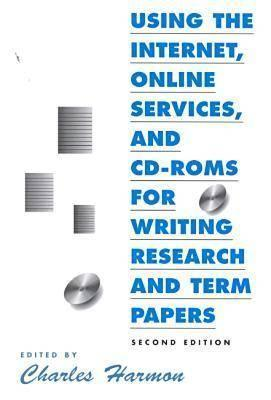 Using the Internet, Online Services, and Cd-Roms for Writing Research and Term Papers (Neal-Schuman Net-Guide Series) (Neal-Schuman Net-Guide Series.) Charles Harmon