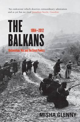 The Balkans, 1804-2012: Nationalism, War and the Great Powers Misha Glenny