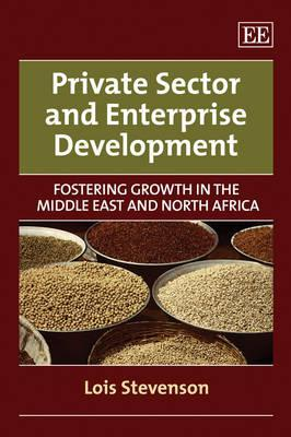 Private Sector And Enterprise Development: Fostering Growth In The Middle East And North Africa  by  Lois Stevenson