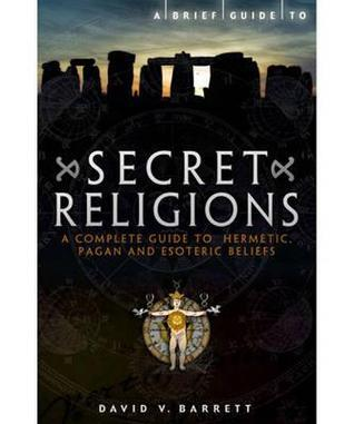 Brief Guide to Secret Religions: A Complete Guide to Hermetic, Pagan and Esoteric Beliefs  by  David V. Barrett
