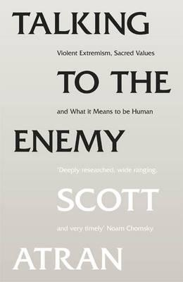 Talking To The Enemy: Violent Extremism, Sacred Values, And What It Means To Be Human Scott Atran