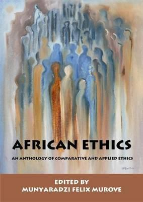 African Ethics: An Anthology Of Comparative And Applied Ethics  by  Munyaradzi Flex Murove