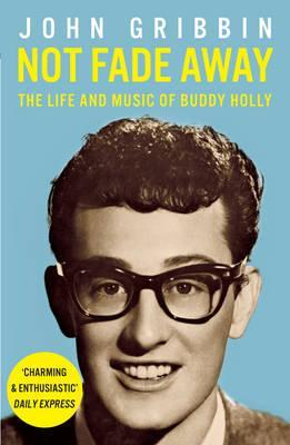 Not Fade Away: The Life and Music of Buddy Holly  by  John Gribbin