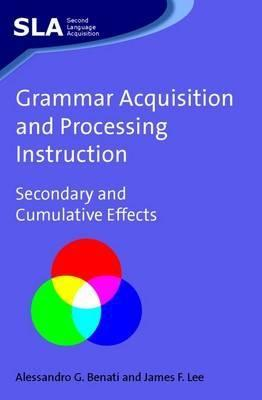 Grammar Acquisition And Processing Instruction: Secondary And Cumulative Effects  by  Alessandro G. Benati