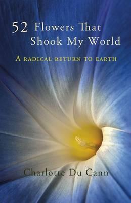 52 Flowers That Shook My World: A Radical Return to Earth  by  Charlotte Du Cann