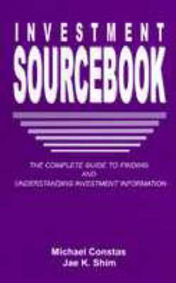 The Investment Sourcebook: The Complete Guide to Finding and Understanding Investment Information  by  Jae K. Shim