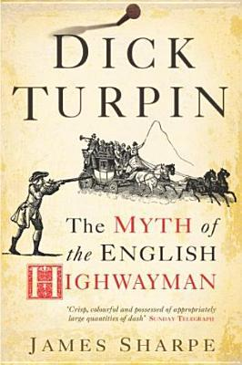 Dick Turpin: The Myth of the English Highwayman J.A. Sharpe