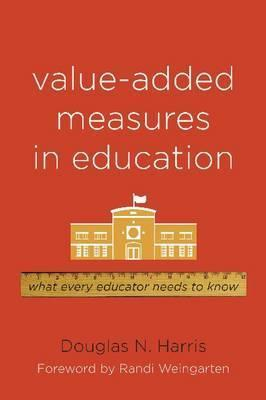 Value-Added Measures in Education: What Every Educator Needs to Know Douglas N. Harris