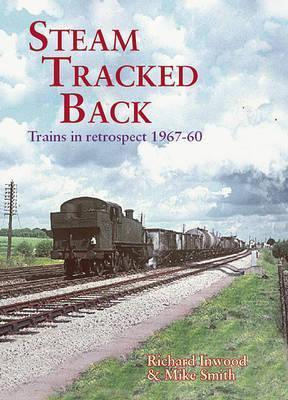 Steam Tracked Back: Trains in Retrospective 1967-1960  by  Richard Inwood