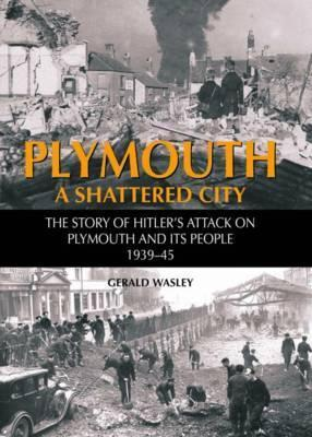 Plymouth a Shattered City: The Story of Hitlers Attack on Plymouth and Its People, 1939-45 G.D. Wasley