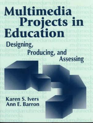 Multimedia Projects In Education: Designing, Producing, And Assessing  by  Karen S. Ivers