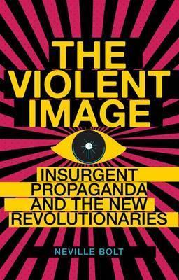 Violent Image: Insurgent Propaganda and the New Revolutionaries Neville Bolt