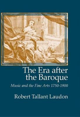 The Era After the Baroque: Music and Fine Arts, 1750-1900 (Monographs in Musicology) (Monographs in Musicology) (Monographs in Musicology) Robert Laudon
