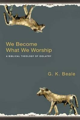 We Become What We Worship: A Biblical Theology Of Idolatry G.K. Beale