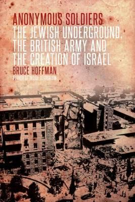 Anonymous Soldiers: The Jewish Underground, the British Army and the Creation of Israel. Bruce Hoffman by Bruce Hoffman