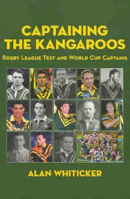 Captaining the Kangaroos: Rugby League Test and World Cup Captains  by  Alan Whiticker