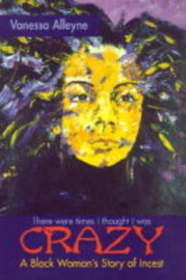 There Were Times I Thought I Was Crazy: A Black Womans Story of Incest  by  Vanessa Alleyne