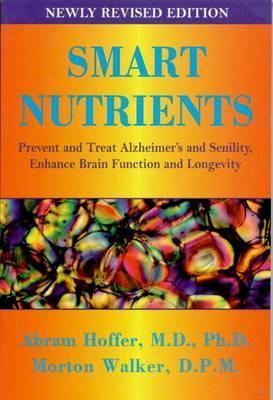 Smart Nutrients: Prevent and Treat Alzheimers and Senility, Enhance Brain Function and Longevity  by  Abram Hoffer