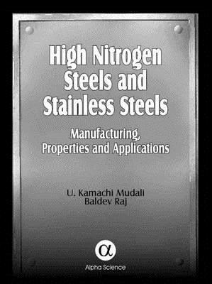 High Nitrogen Steels and Stainless Steels: Manufacturing, Properties and Applications  by  Baldev Raj