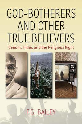 God-Botherers and Other True Believers: Gandhi, Hitler, and the Religious Right  by  F.G. Bailey