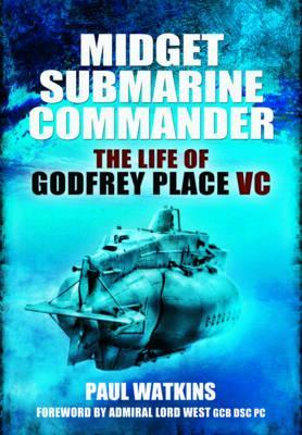 Midget Submarine Commander: The Life of Rear Admiral Godfrey Place VC, CB, CVO, DSC Paul Watkins