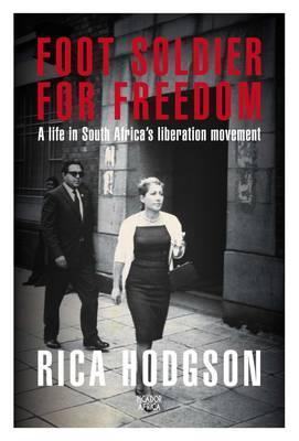 Footsoldier for Freedom: A life in South Africas Liberation Movement  by  Rica Hodgson