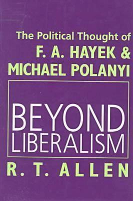 Beyond Liberalism: The Political Thought of F.A. Hayek & Michael Polanyi  by  R.T. Allen