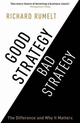 Good Strategy Bad Strategy: The Difference and Why It Matters Richard P. Rumelt