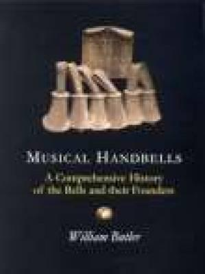Musical Handbells: A Comprehensive History Of The Bells And Their Founders  by  William Butler