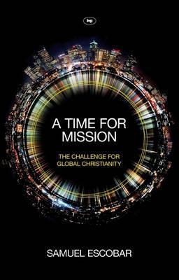 A Time for Mission: The Challenge for Global Christianity  by  Samuel Escobar