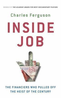 Inside Job: The Rogues Who Pulled Off the Heist of the Century Charles H. Ferguson