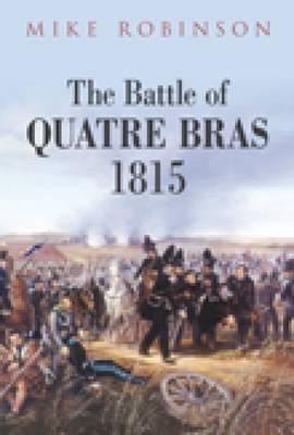 The Battle of Quatre Bras 1815 Mike Robinson
