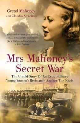 Mrs Mahoneys Secret War: The Untold Story of an Extraordinary Young Womans Resistance Against the Nazis  by  Claudia Strachan
