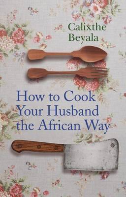 How to Cook Your Husband the African Way Calixthe Beyala