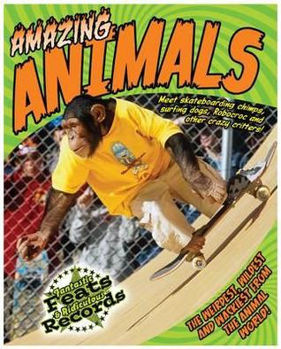 Amazing Animals: Meet Skateboarding Chimps, Surfing Dogs, Robocroc and Other Crazy Critters!. Adam Phillips  by  Adam Phillips