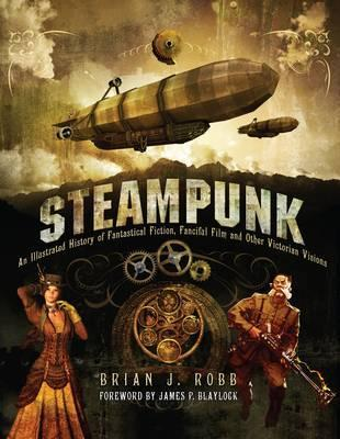 Steampunk: Victorian Visionaries, Scientific Romances and Fantastic Fictions. Brian J. Robb by Brian J. Robb