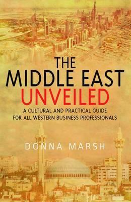 Middle East Unveiled: A Cultural and Practical Guide for All Western Business Professionals Donna Marsh
