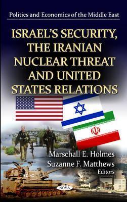 Israels Security, the Iranian Nuclear Threat, and United States Relations Marschall E Holmes