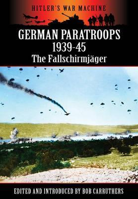 German Paratroops 1939-45: The Fallschirmjager: Hitlers War Machine  by  Bob Carruthers