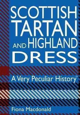 Scottish Tartan and Highland Dress: A Very Peculiar History Fiona MacDonald