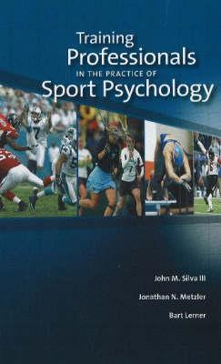 Training Professionals In The Practice Of Sport Psychology  by  John M. Silva III