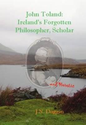 John Toland: Irelands Forgotten Philosopher, Scholar ... and Heretic  by  J.N. Duggan