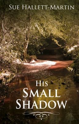 His Small Shadow. Sue Hallett-Martin by Sue Hallett-Martin